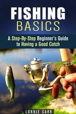 Fishing Basics  A Step By Step Beginner s Guide to Having a     PDF