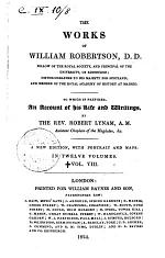 The Works of William Robertson, D.D. Fellow of the Royal Society ... To which is Prefixed, an Account of His Life and Writings, by the Rev. Robert Lynam ... Vol 1. [-12.]