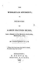 The Wesleyan Student: Or, Memoirs of Aaron Haynes Hurd, Late a Member of the Wesleyan University, Middletown, Conn