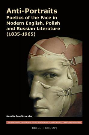 Anti Portraits  Poetics of the Face in Modern English  Polish and Russian Literature  1835 1965  PDF