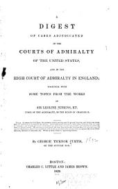 A Digest of Cases Adjudicated in the Courts of Admiralty of the United States and in the High Court of Admiralty in England: Together with Some Topics from the Works of Sir Leoline Jenkins...