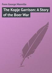 The Kopje Garrison: A Story of the Boer War