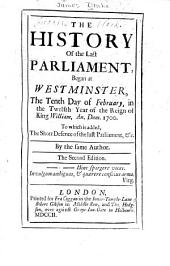 The History of the Last Parliament: Began at Westminster, the Tenth Day of February, in the Twelfth Year of the Reign of King William, An. Dom. 1700: To which is Added, the Short Defence of the Last Parliament, &c