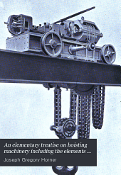 An Elementary Treatise on Hoisting Machinery Including the Elements of Crane Construction and Descriptions of the Various Types of Cranes in Use