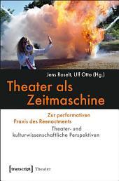 Theater als Zeitmaschine: Zur performativen Praxis des Reenactments. Theater- und kulturwissenschaftliche Perspektiven