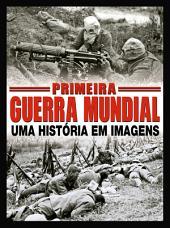 Primeira Guerra Mundial - Uma História em Imagens