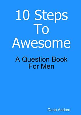 10 Steps To Awesome  A Question Book For Men