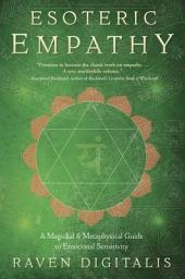 Esoteric Empathy: A Magickal & Metaphysical Guide to Emotional Sensitivity