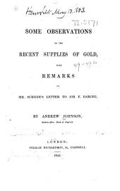Some Observations on the Recent Supplies of Gold: With Remarks on Mr. Scheer's Letter to Sir F. Baring