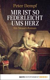 Mir ist so federleicht ums Herz: Ein Mozart-Roman