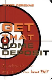 Get that Home Deposit: An Action Plan for Buying Your Own Home Fast