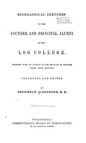 Biographical sketches of the founder and principal alumni of the Log college: Together with an account of the revivals of religion under their ministry