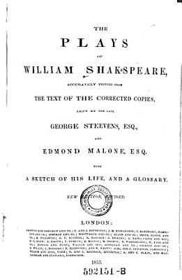 The Plays of William Shakspeare  Accurately Printed from the Text of the Corrected Copies  Left by the Late George Steevens  and Edmond Malone  with a Sketch of His Life  and a Glossary  New Ed  Rev PDF