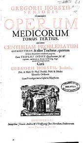 Gregorii Horsti senioris ... Operum medicorum tomus tertius: continens Centuriam problematum therapeutikon, & alios Tractatus, quorum seriem sequentes exhibent paginae. Cum triplici indice ...