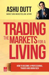 Trading The Markets For A Living: How to become a professional trader and grow rich