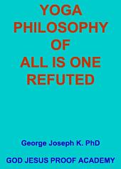 YOGA PHILOSOPHY OF ALL IS ONE - REFUTED