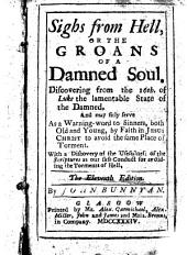 Sighs from Hell: Or the Groans of a Damned Soul. Discovering from the 16th. of Luke the Lamentable State of the Damned. ... The Eleventh Edition. By John Bunnyan [sic].