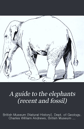A Guide to the Elephants (recent and Fossil): Exhibited in the Department of Geology and Palæontology in the British Museum (Natural History) ...
