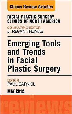 Emerging Tools and Trends in Facial Plastic Surgery, An Issue of Facial Plastic Surgery Clinics - E-Book