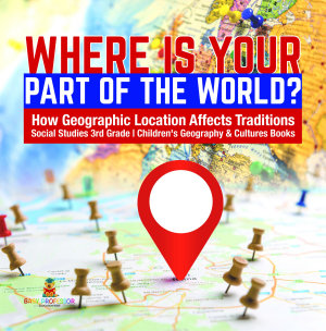 Where Is Your Part of the World    How Geographic Location Affects Traditions   Social Studies 3rd Grade   Children s Geography   Cultures Books