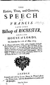The Entire, True, and Genuine, Speech of Francis Late Lord Bishop of Rochester, at the Bar of the House of Lords, on Saturday the 11th of May, 1723. N.B. Whoever Will Compare This, with a Pamphlet Lately Publish'd, Intituled, the Speech of Francis Late Lord Bishop of Rochester, ... Will Easily Find, that the Said Pretended Speech, is Spurious, ...