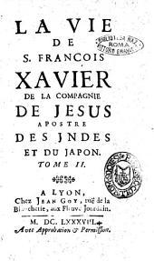 La vie de S. Francois Xavier de la Compagnie de Jesus apostre des Jndes et du Japon. Tome 1. [-2.][Dominique Bouhours]: Volume2