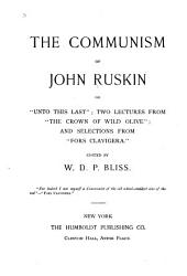 "The Communism of John Ruskin: Or,""Unto this Last"": Two Lectures from ""The Crown of Wild Olive""; and Selections from ""Fors Clavigera."""
