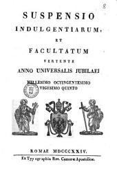 Suspensio indulgentiarum, et facultatum vertente anno universalis jubilaei millesimo octigentesimo vigesimo quinto