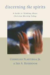 Discerning the Spirits: A Guide to Thinking about Christian Worship Today