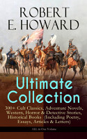ROBERT E  HOWARD Ultimate Collection     300  Cult Classics  Adventure Novels  Western  Horror   Detective Stories  Historical Books  Including Poetry  Essays  Articles   Letters    ALL in One Volume PDF