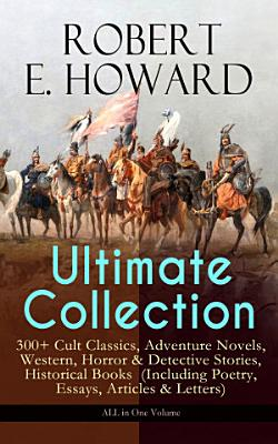 ROBERT E  HOWARD Ultimate Collection     300  Cult Classics  Adventure Novels  Western  Horror   Detective Stories  Historical Books  Including Poetry  Essays  Articles   Letters    ALL in One Volume