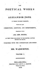 The Poetical Works of Alexander Pope: In Three Volumes Complete : with His Last Corrections, Additions, and Improvements, Together with All His Notes, as They Were Delivered to the Editor a Little Before His Death : Together with the Commentary and Notes of Mr. Warburton, Volume 1