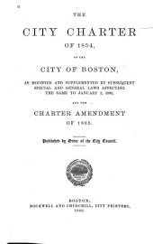 The City Charter of 1854, of the City of Boston: As Modified and Supplemented by Subsequent Special and General Laws Affecting the Same to January 1, 1886, and the Charter Amendments of 1885