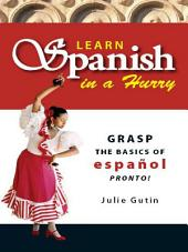 Learn Spanish in a Hurry: Grasp the Basics of Espanol Pronto!, Edition 2