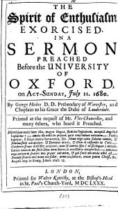 The Spirit of Enthusiasm Exorcised·: In a Sermon Preached Before the University of Oxford, on Act-Sunday, July 11. 1680, Volume 10