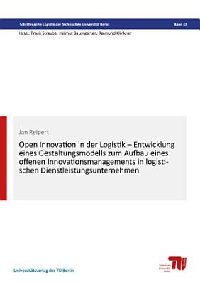 Open Innovation in der Logistik     Entwicklung eines Gestaltungsmodells zum Aufbau eines offenen Innovationsmanagements in logistischen Dienstleistungsuntermnehmenv PDF
