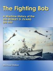 The Fighting Bob: A Wartime History of the USS Robley D. Evans DD-552