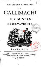 Callimachi Hymni, epigrammata, et fragmenta ex recensione Theodori J.G.F. Graeuii cum eiusdem animadversionibus. Accedunt N. Frischlini, H. Stephani, B. Vulcani, P. Voetii, A.T.F. Daceriae, R. Bentleii, commentarius, et annotationes viri illustrissimi, Ezechielis Spanhemii ..: Ezechielis Spanhemii In Callimachi Hymnos obseruationes, Volume 2