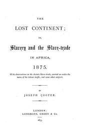The Lost Continent: Or, Slavery and the Slave-trade in Africa 1875, with Observations on the Asiatic Slave-trade Carried on Under the Name of Labour Traffic, and Some Other Subjects