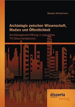 Arch   ologie Zwischen Wissenschaft  Medien Und    ffentlichkeit PDF