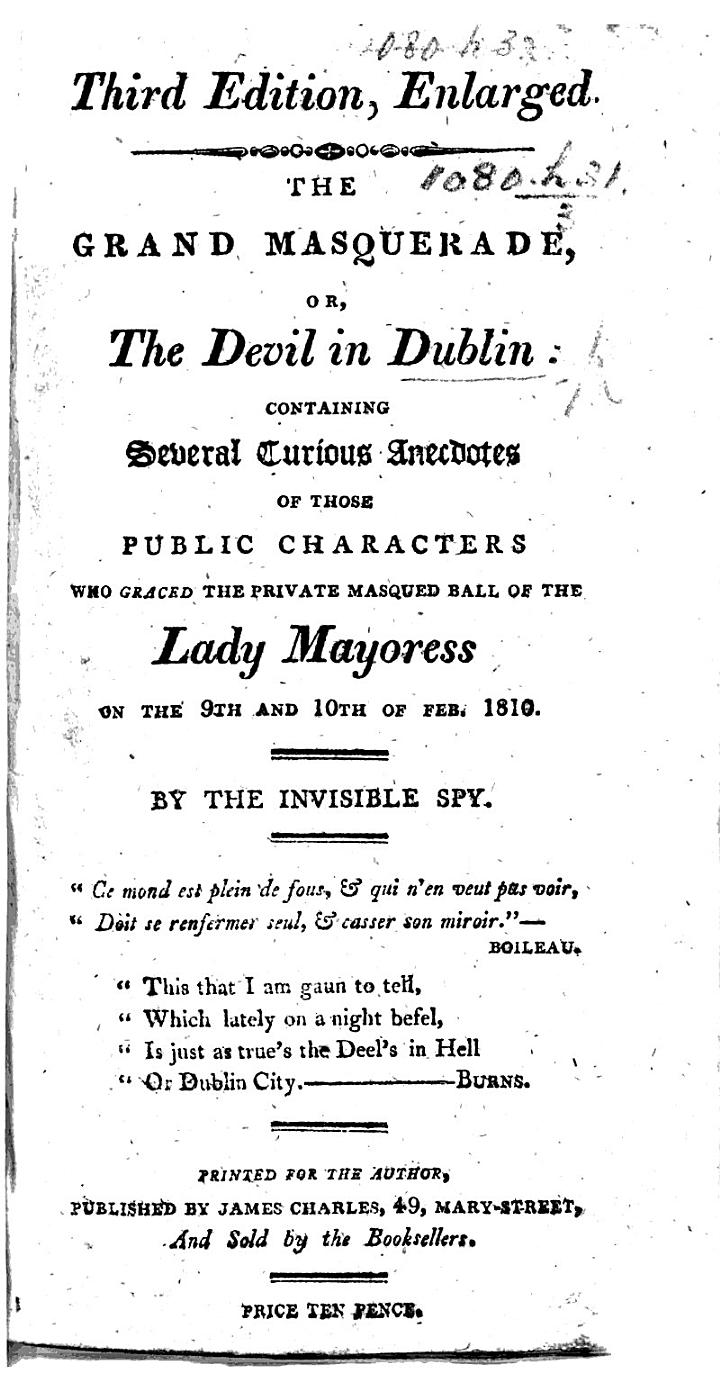 The Grand Masquerade: or, the Devil in Dublin: containing several curious anecdotes of those public characters who graced the private masqued ball of the Lady Mayoress on the 9th and 10th of Feb. 1810. By the Invisible Spy