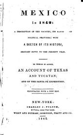 Mexico in 1842: A Description of the Country, Its Natural and Political Features, with a Sketch of Its History, Brought Down to the Present Year : to which is Added, an Account of Texas and Yucatan, and of the Santa Fé Expedition