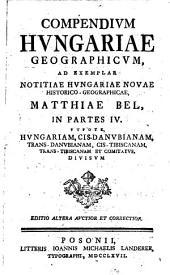 Compendium Hungariae Geographicum: Ad Exemplar Notititiae Hvngariae Novae Historico-Geographicae, Matthiae Bel, In Partes IV. ... Divisvm. Ps. 1/2, Volume 1