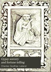 Gypsy Sorcery and Fortune Telling: Illustrated by Numerous Incantations, Specimens of Medical Magic, Anecdotes and Tales, Volume 1