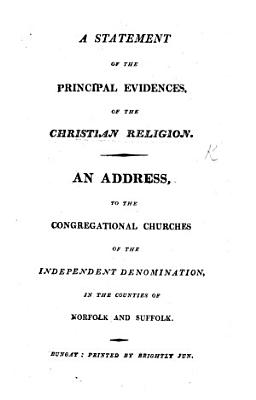 A Statement of the Principal Evidences of the Christian Religion  An address to the Congregational Churches of the Independent denomination in the counties of Norfolk and Suffolk PDF