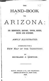 The Handbook to Arizona: Its Resources, History, Towns, Mines, Ruins, and Scenery. By Richard J. Hinton