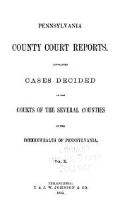 Pennsylvania County Court Reports, Containing Cases Decided in the Courts of the Several Counties of the Commonwealth of Pennsylvania: Volume 10