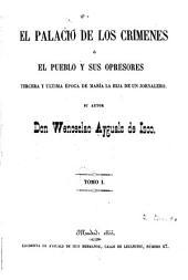 """El palacio de los crímenes: ó, El pueblo y zus opresores. Tercera y """"ultima época de María la hija de un jornalero, Volumen 1"""