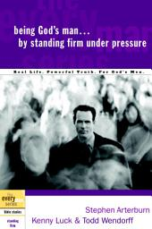 Being God's Man by Standing Firm Under Pressure: Real Life. Powerful Truth. For God's Men