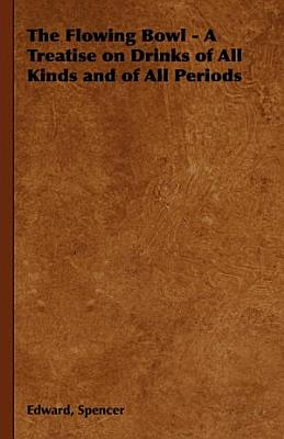 The Flowing Bowl   A Treatise on Drinks of All Kinds and of All Periods PDF